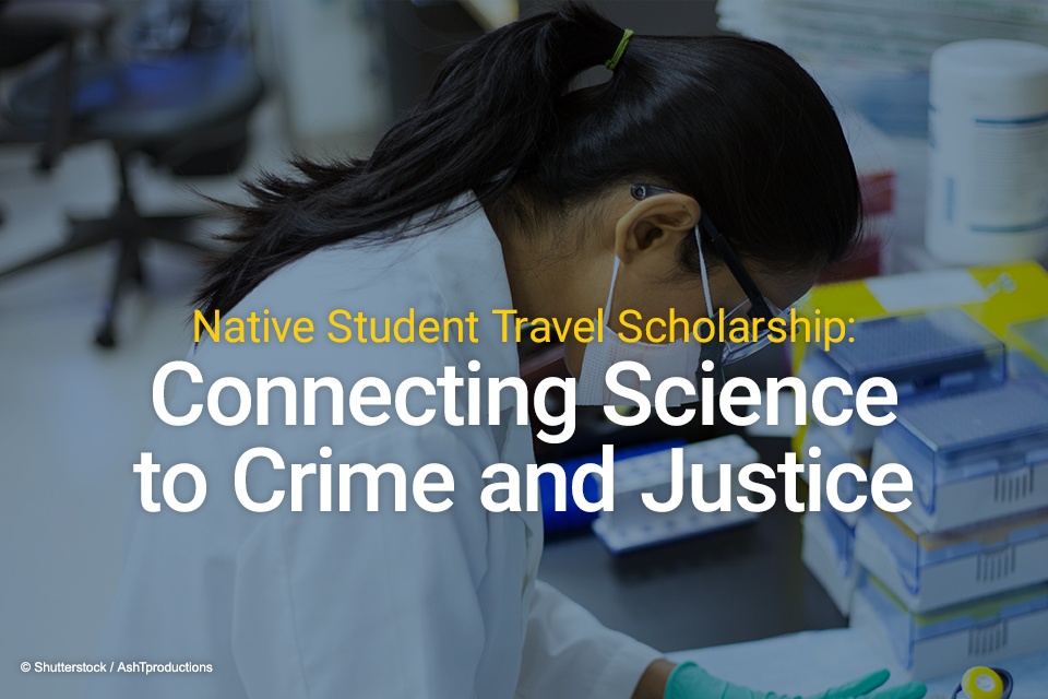 Native Student Travel Scholarship: Connecting Science to Crime and Justice